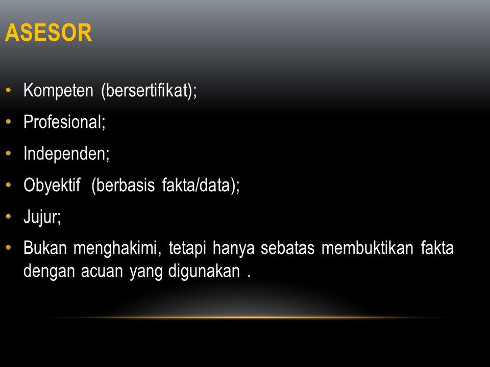 ASESOR • Kompeten (bersertifikat); • Profesional; • Independen; • Obyektif (berbasis fakta/data); • Jujur; • Bukan menghakimi, tetapi hanya sebatas me