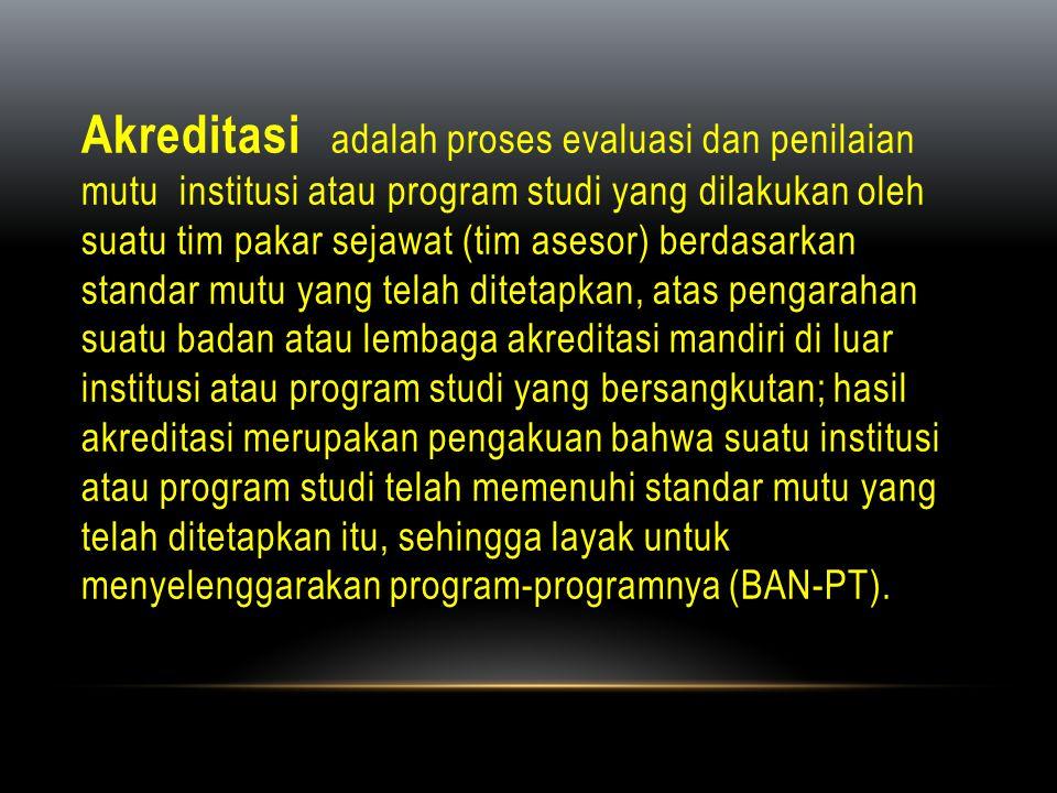 Akreditasi adalah proses evaluasi dan penilaian mutu institusi atau program studi yang dilakukan oleh suatu tim pakar sejawat (tim asesor) berdasarkan