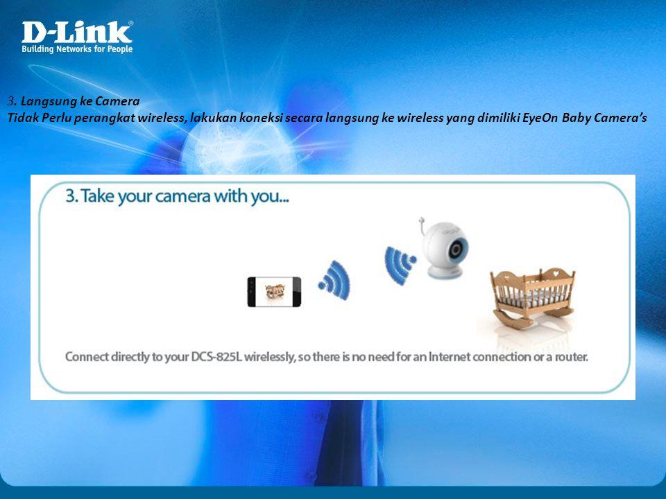3. Langsung ke Camera Tidak Perlu perangkat wireless, lakukan koneksi secara langsung ke wireless yang dimiliki EyeOn Baby Camera's