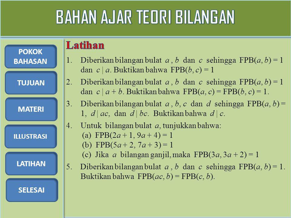 TUJUAN MATERI ILLUSTRASI LATIHAN SELESAI POKOK BAHASAN 1.Diberikan bilangan bulat a, b dan c sehingga FPB(a, b) = 1 dan c | a. Buktikan bahwa FPB(b, c