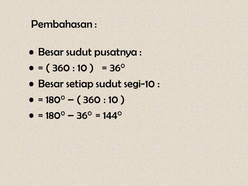 Pembahasan : •Besar sudut pusatnya : •= ( 360 : 10 ) = 36 0 •Besar setiap sudut segi-10 : •= 180 0 – ( 360 : 10 ) •= 180 0 – 36 0 = 144 0