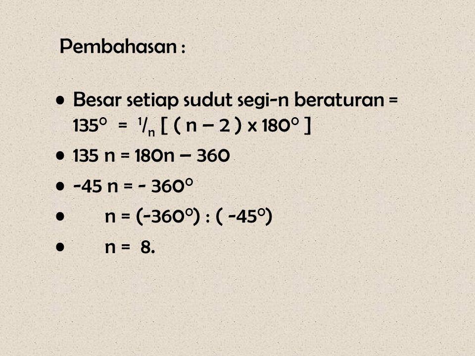 Pembahasan : •Besar setiap sudut segi-n beraturan = 135 0 = 1 / n [ ( n – 2 ) x 180 0 ] •135 n = 180n – 360 •-45 n = - 360 0 • n = (-360 0 ) : ( -45 0