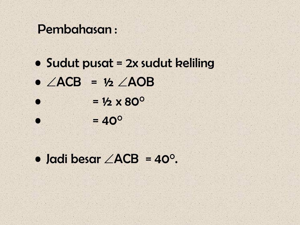 Pembahasan : •Sudut pusat = 2x sudut keliling •  ACB = ½  AOB • = ½ x 80 0 • = 40 0 •Jadi besar  ACB = 40 0.