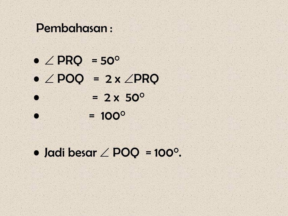 Pembahasan : •  PRQ = 50 0 •  POQ = 2 x  PRQ • = 2 x 50 0 • = 100 0 •Jadi besar  POQ = 100 0.