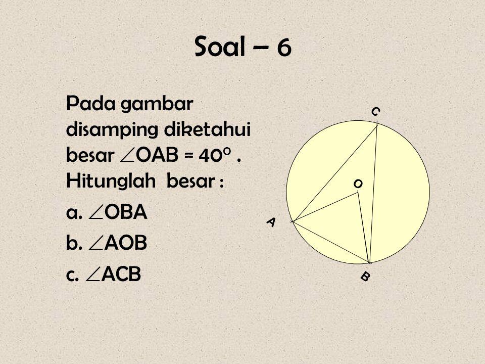 Soal – 6 Pada gambar disamping diketahui besar  OAB = 40 0. Hitunglah besar : a.  OBA b.  AOB c.  ACB O A B C