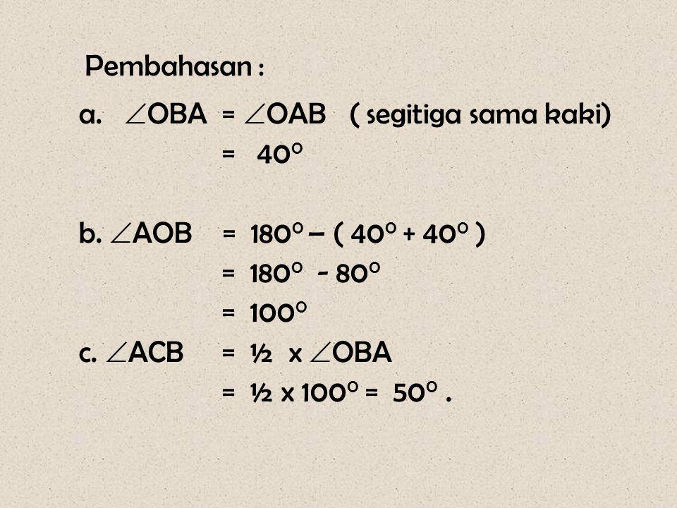 Pembahasan : a.  OBA =  OAB ( segitiga sama kaki) = 40 0 b.  AOB = 180 0 – ( 40 0 + 40 0 ) = 180 0 - 80 0 = 100 0 c.  ACB = ½ x  OBA = ½ x 100 0