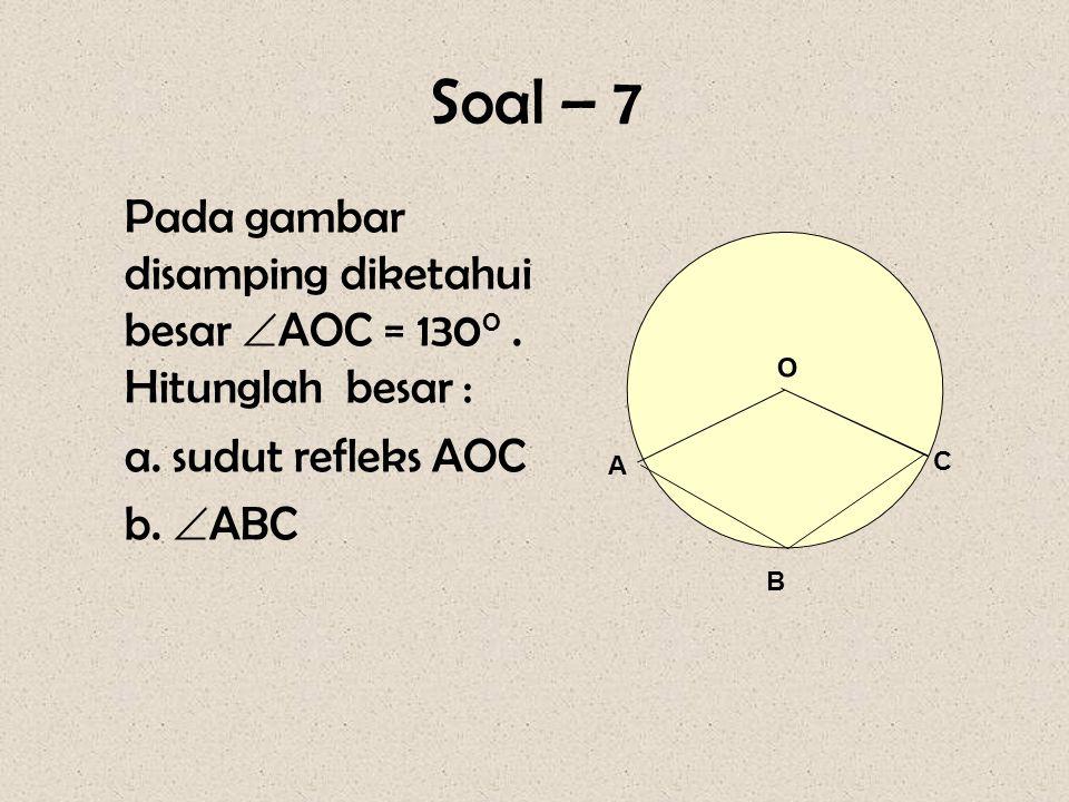 Soal – 7 Pada gambar disamping diketahui besar  AOC = 130 0. Hitunglah besar : a. sudut refleks AOC b.  ABC O B A C