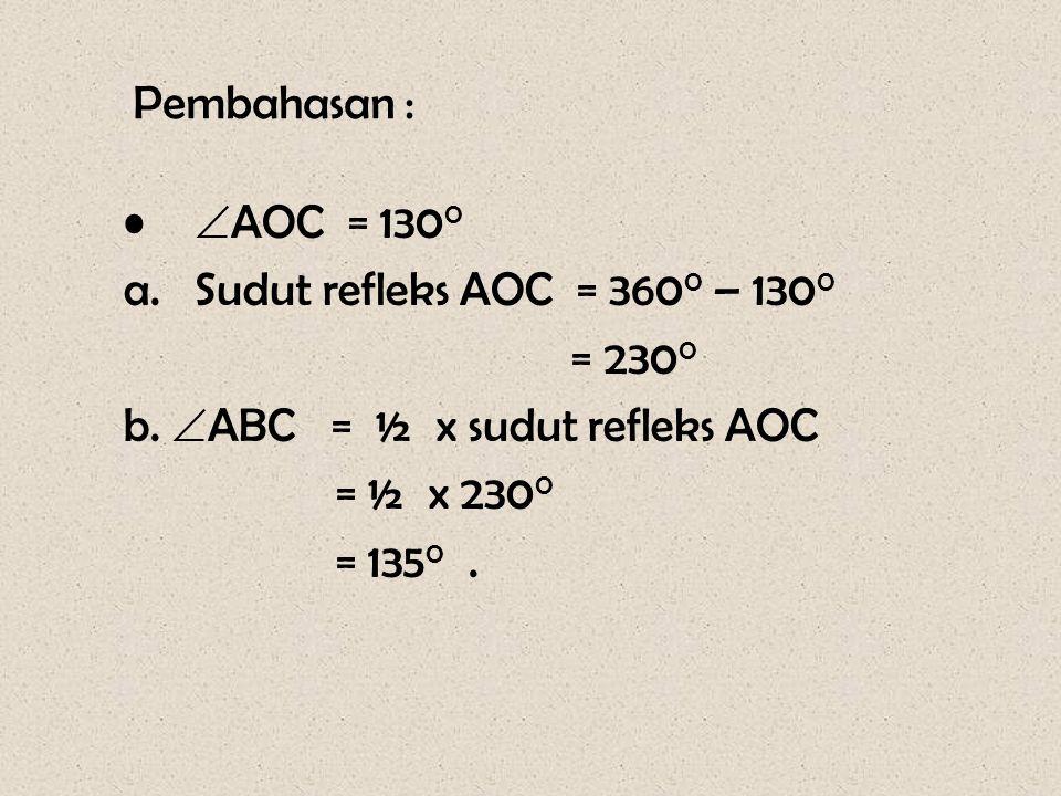 Pembahasan : •  AOC = 130 0 a.Sudut refleks AOC = 360 0 – 130 0 = 230 0 b.  ABC = ½ x sudut refleks AOC = ½ x 230 0 = 135 0.