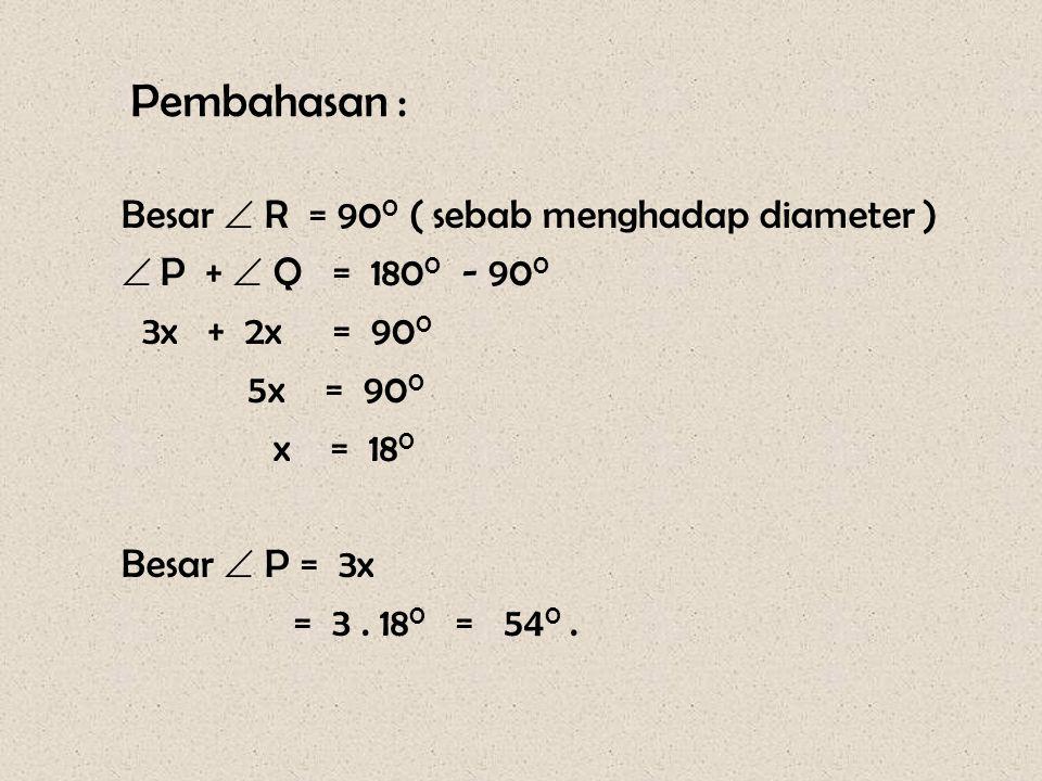 Pembahasan : Besar  R = 90 0 ( sebab menghadap diameter )  P +  Q = 180 0 - 90 0 3x + 2x = 90 0 5x = 90 0 x = 18 0 Besar  P = 3x = 3. 18 0 = 54 0.