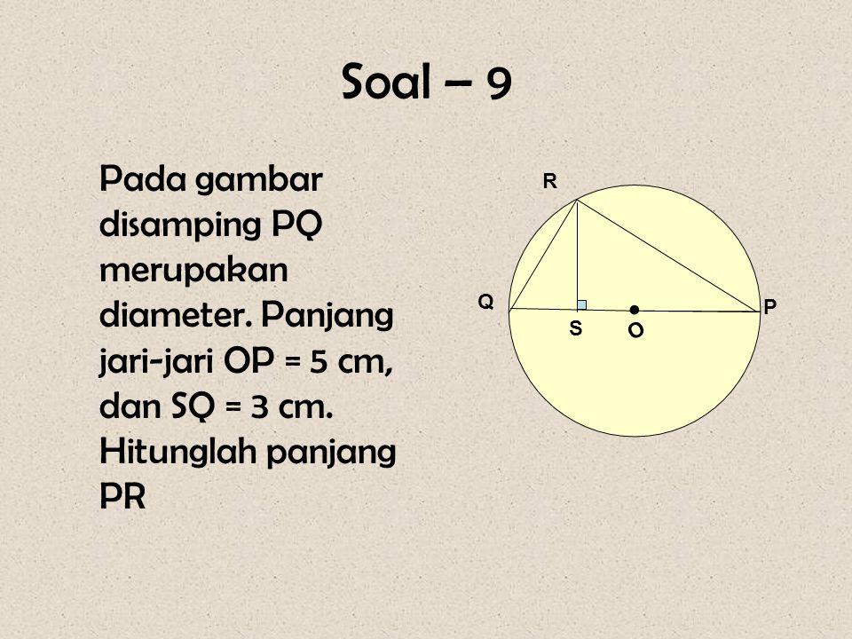 Soal – 9 Pada gambar disamping PQ merupakan diameter. Panjang jari-jari OP = 5 cm, dan SQ = 3 cm. Hitunglah panjang PR O R Q P • S