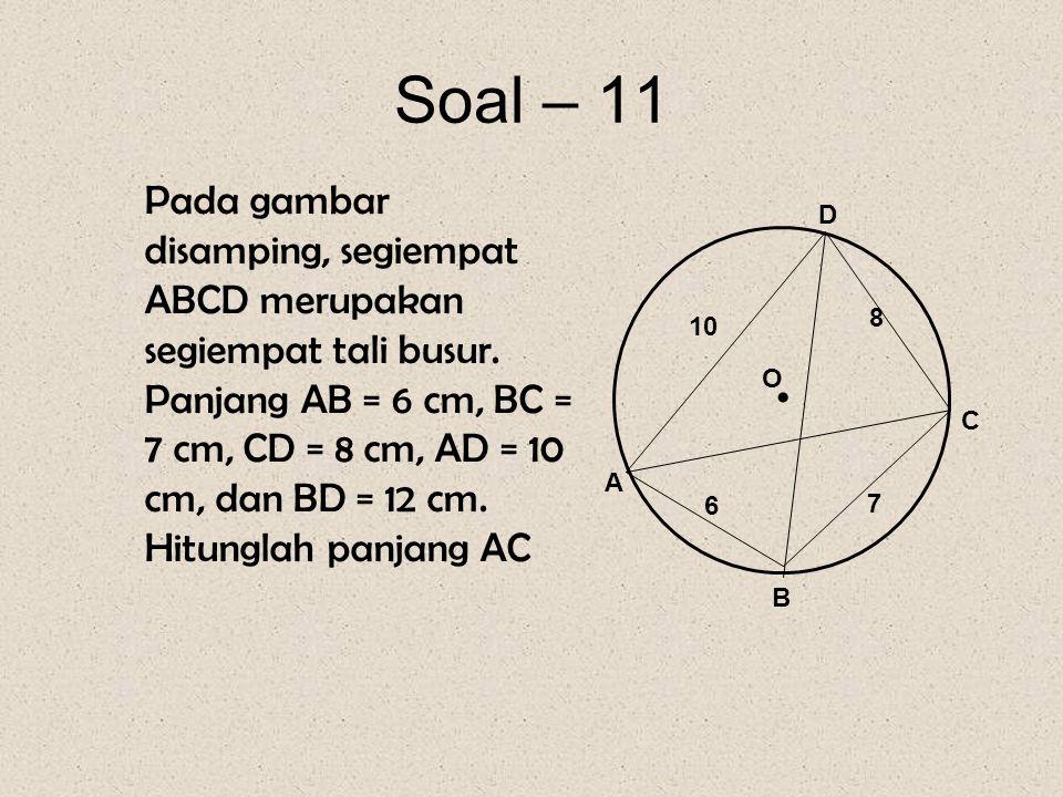 Soal – 11 Pada gambar disamping, segiempat ABCD merupakan segiempat tali busur. Panjang AB = 6 cm, BC = 7 cm, CD = 8 cm, AD = 10 cm, dan BD = 12 cm. H