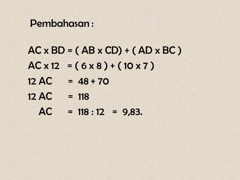 Pembahasan : AC x BD = ( AB x CD) + ( AD x BC ) AC x 12 = ( 6 x 8 ) + ( 10 x 7 ) 12 AC = 48 + 70 12 AC = 118 AC = 118 : 12 = 9,83.