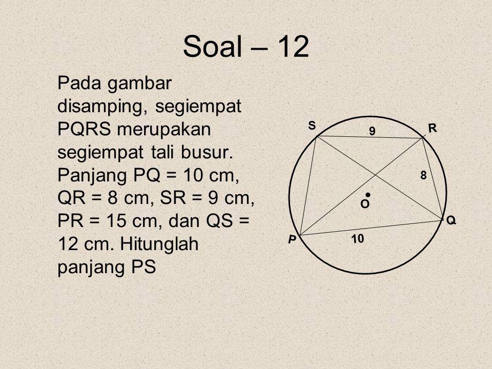 Soal – 12 Pada gambar disamping, segiempat PQRS merupakan segiempat tali busur. Panjang PQ = 10 cm, QR = 8 cm, SR = 9 cm, PR = 15 cm, dan QS = 12 cm.