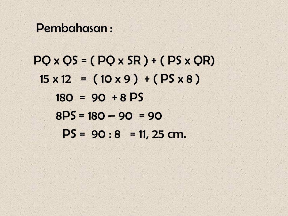 Pembahasan : PQ x QS = ( PQ x SR ) + ( PS x QR) 15 x 12 = ( 10 x 9 ) + ( PS x 8 ) 180 = 90 + 8 PS 8PS = 180 – 90 = 90 PS = 90 : 8 = 11, 25 cm.