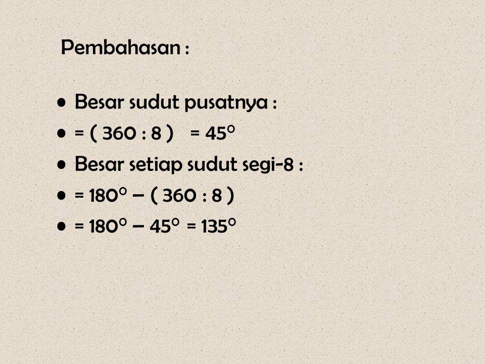 Pembahasan : •Besar sudut pusatnya : •= ( 360 : 8 ) = 45 0 •Besar setiap sudut segi-8 : •= 180 0 – ( 360 : 8 ) •= 180 0 – 45 0 = 135 0