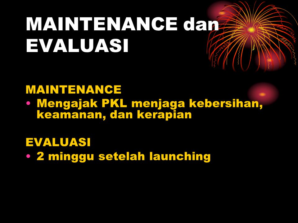 MAINTENANCE dan EVALUASI MAINTENANCE •Mengajak PKL menjaga kebersihan, keamanan, dan kerapian EVALUASI •2 minggu setelah launching