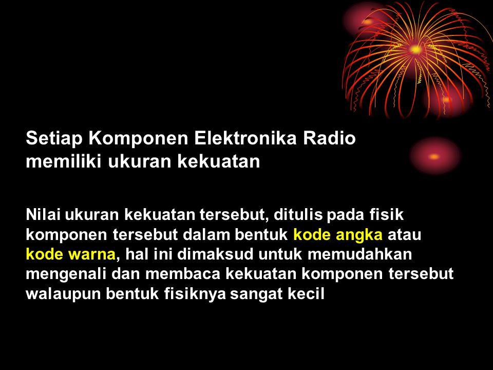 Setiap Komponen Elektronika Radio memiliki ukuran kekuatan Nilai ukuran kekuatan tersebut, ditulis pada fisik komponen tersebut dalam bentuk kode angk