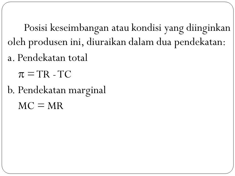 Posisi keseimbangan atau kondisi yang diinginkan oleh produsen ini, diuraikan dalam dua pendekatan: a. Pendekatan total  = TR - TC b. Pendekatan marg