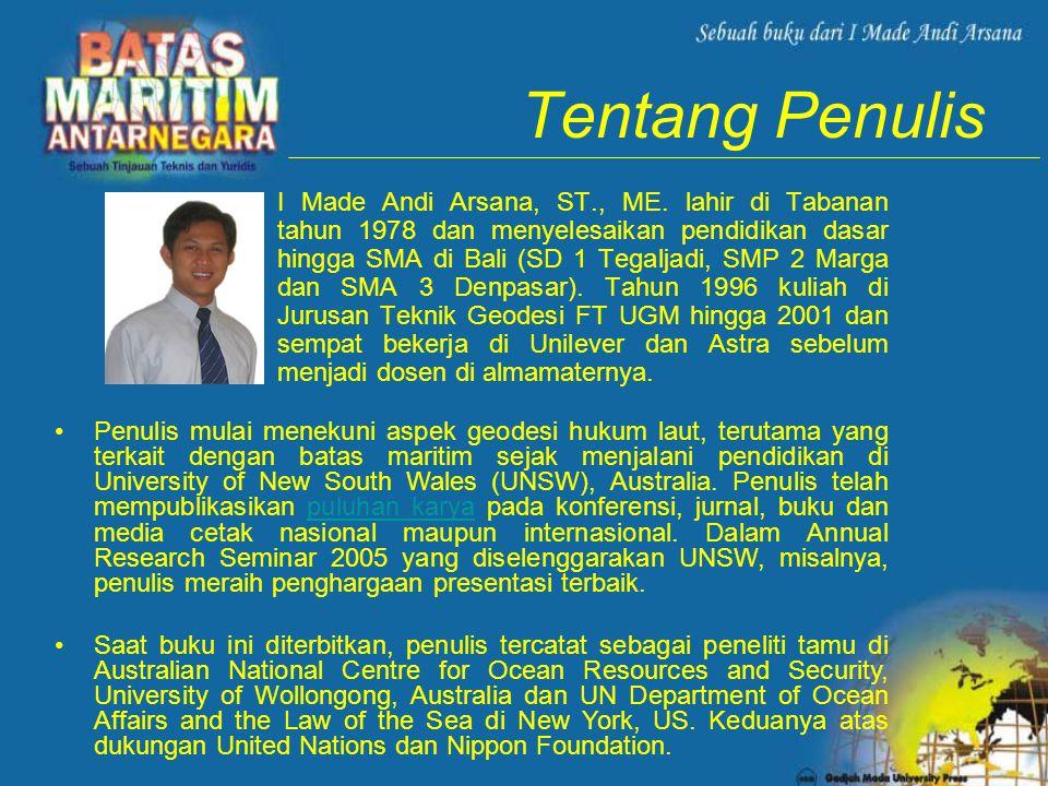 Tentang Penulis •I Made Andi Arsana, ST., ME. lahir di Tabanan tahun 1978 dan menyelesaikan pendidikan dasar hingga SMA di Bali (SD 1 Tegaljadi, SMP 2