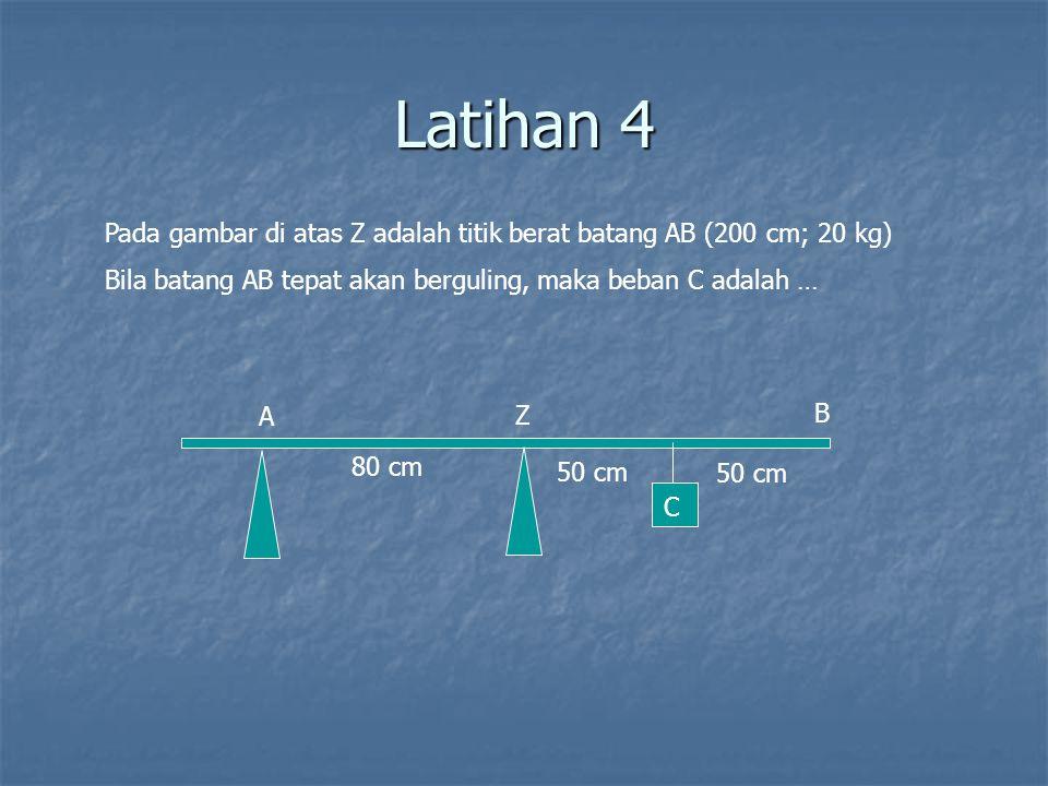 Latihan 4 A Z B 80 cm 50 cm Pada gambar di atas Z adalah titik berat batang AB (200 cm; 20 kg) Bila batang AB tepat akan berguling, maka beban C adala
