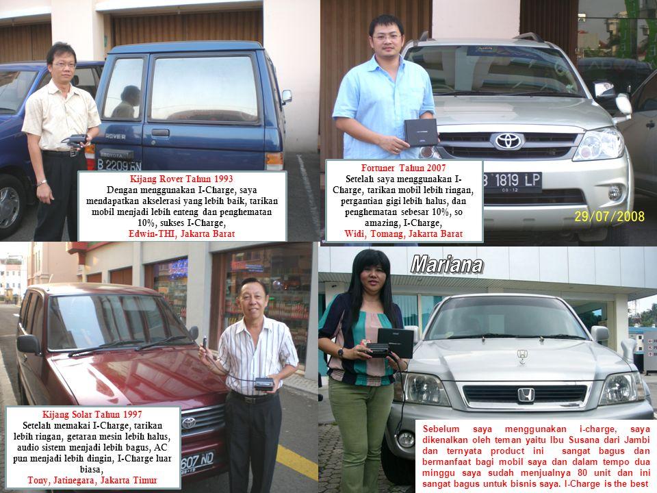 Kijang Rover Tahun 1993 Dengan menggunakan I-Charge, saya mendapatkan akselerasi yang lebih baik, tarikan mobil menjadi lebih enteng dan penghematan 10%, sukses I-Charge, Edwin-THI, Jakarta Barat Fortuner Tahun 2007 Setelah saya menggunakan I- Charge, tarikan mobil lebih ringan, pergantian gigi lebih halus, dan penghematan sebesar 10%, so amazing, I-Charge, Widi, Tomang, Jakarta Barat Kijang Solar Tahun 1997 Setelah memakai I-Charge, tarikan lebih ringan, getaran mesin lebih halus, audio sistem menjadi lebih bagus, AC pun menjadi lebih dingin, I-Charge luar biasa, Tony, Jatinegara, Jakarta Timur Sebelum saya menggunakan i-charge, saya dikenalkan oleh teman yaitu Ibu Susana dari Jambi dan ternyata product ini sangat bagus dan bermanfaat bagi mobil saya dan dalam tempo dua minggu saya sudah menjualnya 80 unit dan ini sangat bagus untuk bisnis saya.