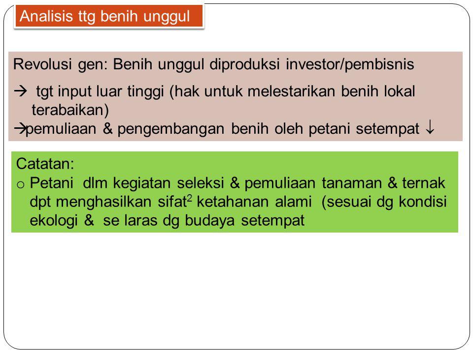 Analisis ttg benih unggul Revolusi gen: Benih unggul diproduksi investor/pembisnis  tgt input luar tinggi (hak untuk melestarikan benih lokal terabai