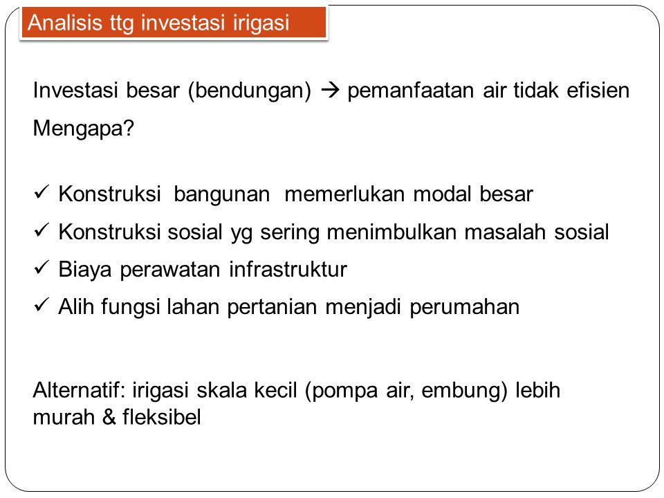 Analisis ttg investasi irigasi Investasi besar (bendungan)  pemanfaatan air tidak efisien Mengapa?  Konstruksi bangunan memerlukan modal besar  Kon
