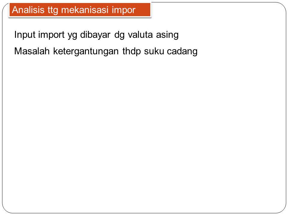 Analisis ttg mekanisasi impor Input import yg dibayar dg valuta asing Masalah ketergantungan thdp suku cadang