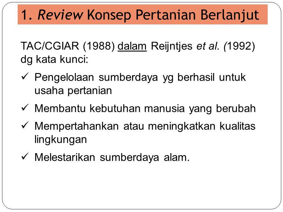 1. Review Konsep Pertanian Berlanjut TAC/CGIAR (1988) dalam Reijntjes et al. (1992) dg kata kunci:  Pengelolaan sumberdaya yg berhasil untuk usaha pe