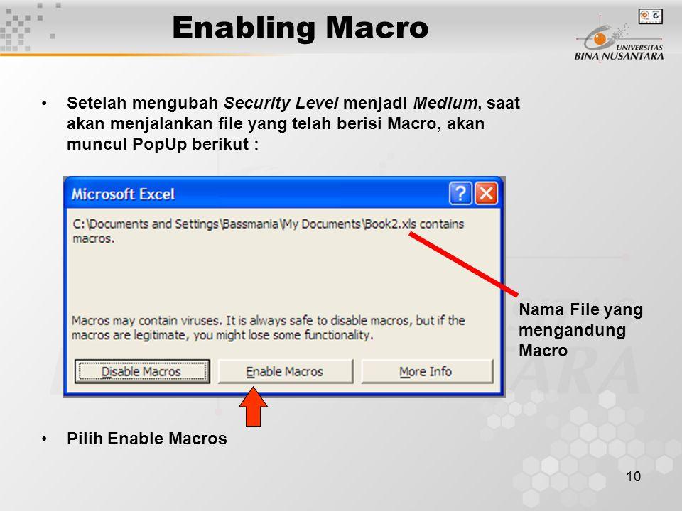 10 Enabling Macro •Setelah mengubah Security Level menjadi Medium, saat akan menjalankan file yang telah berisi Macro, akan muncul PopUp berikut : •Pilih Enable Macros Nama File yang mengandung Macro