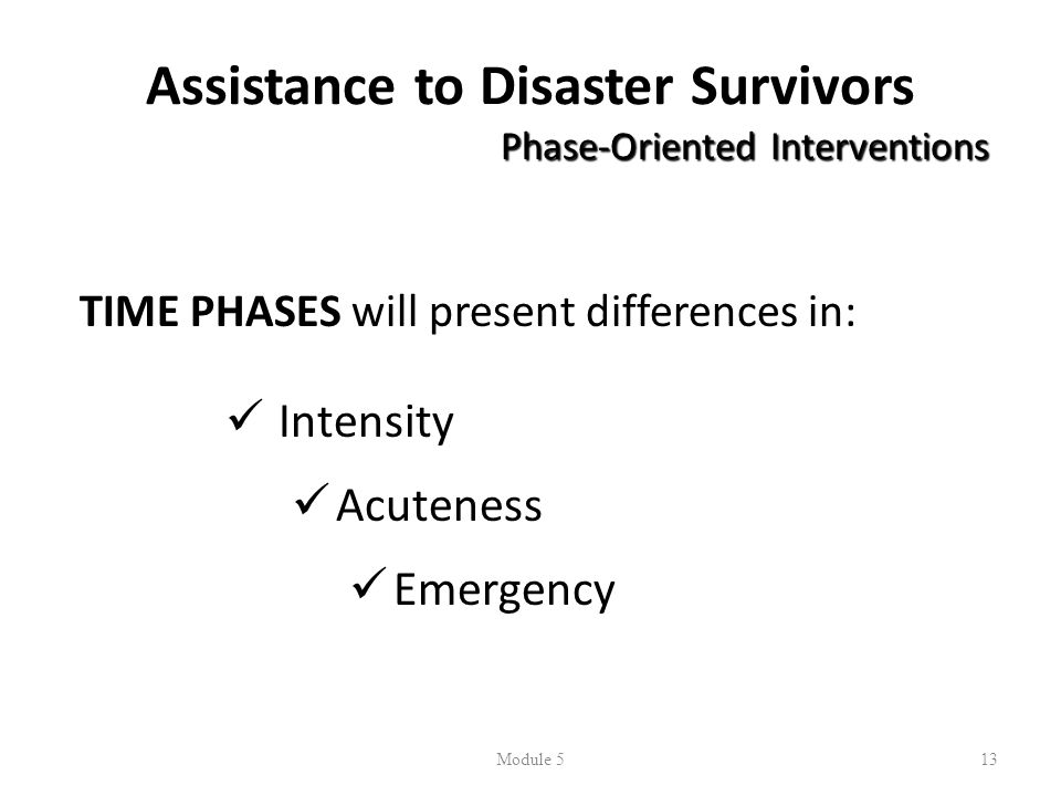 Assistance to Disaster Survivors Phase-Oriented Interventions TIME PHASES will present differences in:  Intensity  Acuteness  Emergency Module 513