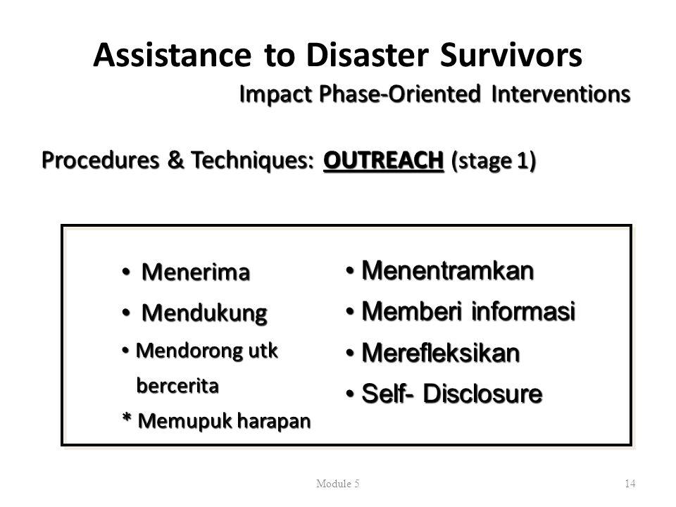 Assistance to Disaster Survivors Impact Phase-Oriented Interventions Procedures & Techniques: OUTREACH (stage 1) • Menerima • Mendukung • Mendorong utk bercerita bercerita * Memupuk harapan Module 514 • Menentramkan • Memberi informasi • Merefleksikan • Self- Disclosure