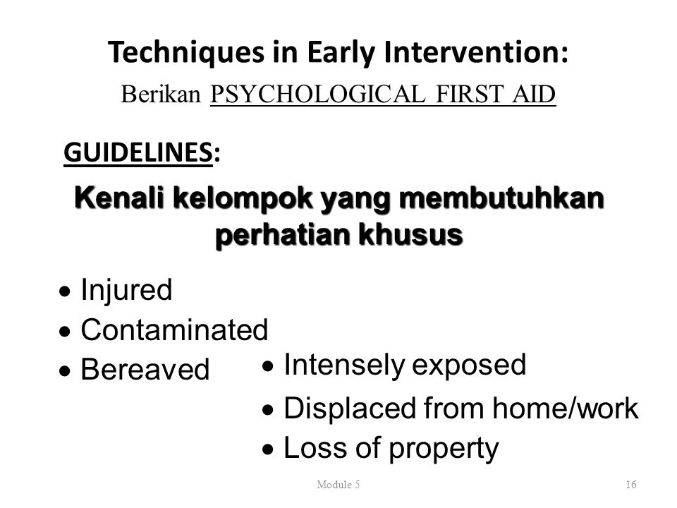 Techniques in Early Intervention: GUIDELINES: Module 516 Berikan PSYCHOLOGICAL FIRST AID Kenali kelompok yang membutuhkan perhatian khusus  Injured  Contaminated  Bereaved  Intensely exposed  Displaced from home/work  Loss of property