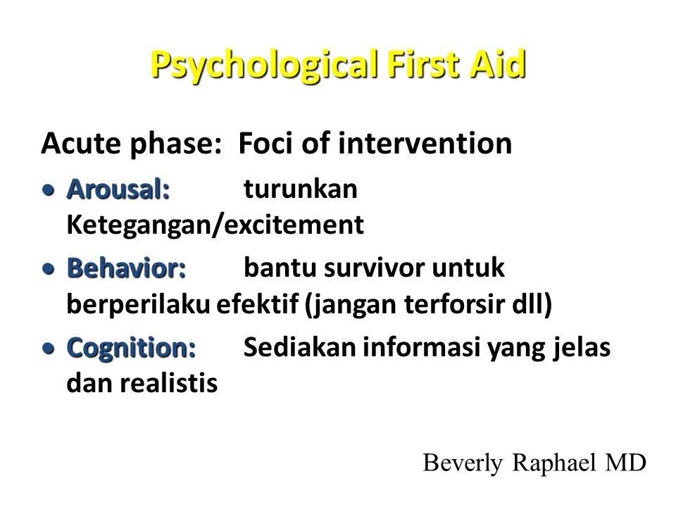 Psychological First Aid Acute phase: Foci of intervention  Arousal:  Arousal: turunkan Ketegangan/excitement  Behavior:  Behavior: bantu survivor untuk berperilaku efektif (jangan terforsir dll)  Cognition:  Cognition: Sediakan informasi yang jelas dan realistis Beverly Raphael MD
