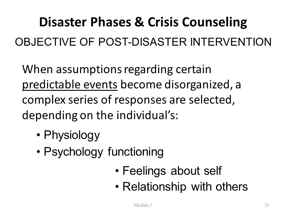 Disaster Phases & Crisis Counseling When assumptions regarding certain predictable events become disorganized, a complex series of responses are selected, depending on the individual's: Module 529 OBJECTIVE OF POST-DISASTER INTERVENTION • Physiology • Psychology functioning • Feelings about self • Relationship with others