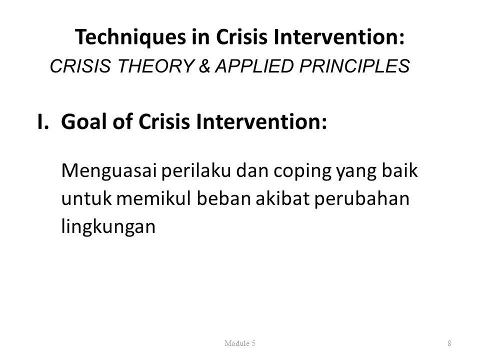 Techniques in Crisis Intervention: I.Goal of Crisis Intervention: Menguasai perilaku dan coping yang baik untuk memikul beban akibat perubahan lingkungan Module 58 CRISIS THEORY & APPLIED PRINCIPLES