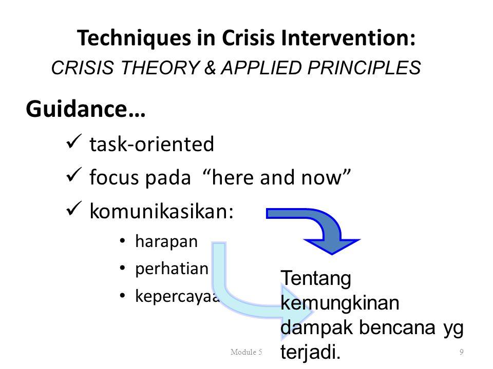 Techniques in Crisis Intervention: Guidance…  task-oriented  focus pada here and now  komunikasikan: • harapan • perhatian • kepercayaan Module 59 CRISIS THEORY & APPLIED PRINCIPLES Tentang kemungkinan dampak bencana yg terjadi.