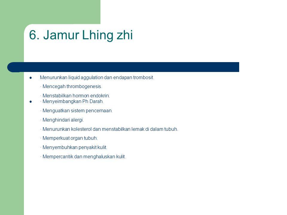 6. Jamur Lhing zhi  Menurunkan liquid aggulation dan endapan trombosit. · Mencegah thrombogenesis. · Menstabilkan hormon endokrin.  · Menyeimbangkan