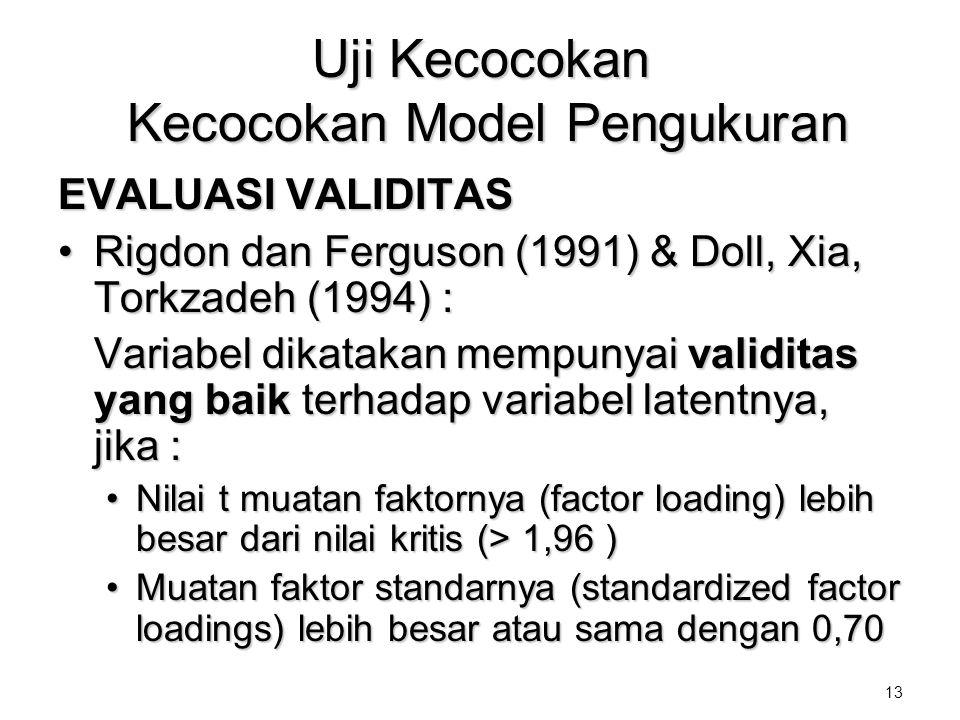 13 Uji Kecocokan Kecocokan Model Pengukuran EVALUASI VALIDITAS •Rigdon dan Ferguson (1991) & Doll, Xia, Torkzadeh (1994) : Variabel dikatakan mempunya