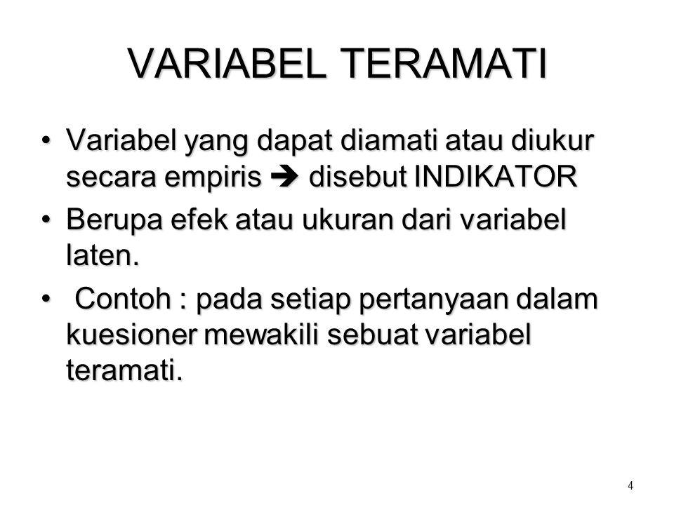 4 VARIABEL TERAMATI •Variabel yang dapat diamati atau diukur secara empiris  disebut INDIKATOR •Berupa efek atau ukuran dari variabel laten. • Contoh
