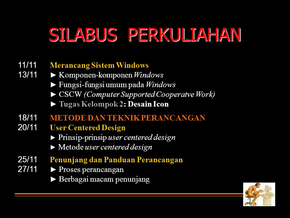 SILABUS PERKULIAHAN 11/11 13/11 Merancang Sistem Windows ► Komponen-komponen Windows ► Fungsi-fungsi umum pada Windows ► CSCW (Computer Supported Cooperatve Work) ► Tugas Kelompok 2: Desain Icon 18/11 20/11 METODE DAN TEKNIK PERANCANGAN User Centered Design ► Prinsip-prinsip user centered design ► Metode user centered design 25/11 27/11 Penunjang dan Panduan Perancangan ► Proses perancangan ► Berbagai macam penunjang