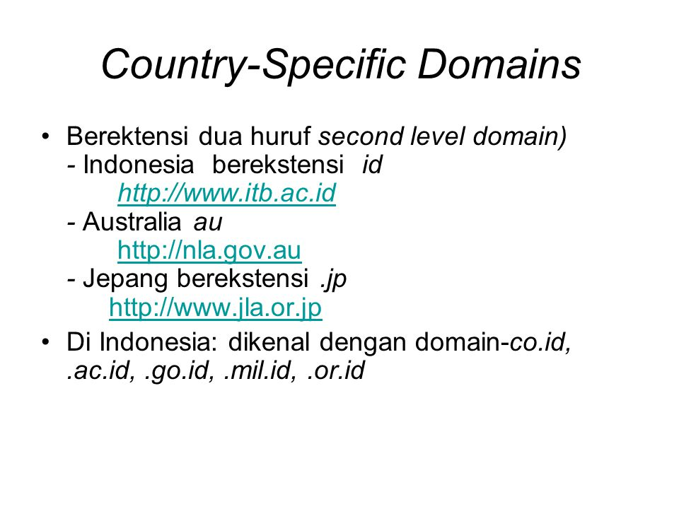 Country-Specific Domains •Berektensi dua huruf second level domain) - Indonesia berekstensi id http://www.itb.ac.id - Australia au http://nla.gov.au - Jepang berekstensi.jp http://www.jla.or.jphttp://www.itb.ac.idhttp://nla.gov.auhttp://www.jla.or.jp •Di Indonesia: dikenal dengan domain-co.id,.ac.id,.go.id,.mil.id,.or.id