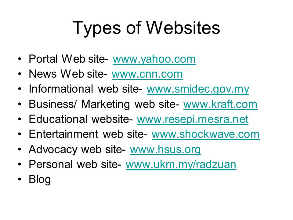 Types of Websites •Portal Web site- www.yahoo.comwww.yahoo.com •News Web site- www.cnn.comwww.cnn.com •Informational web site- www.smidec.gov.mywww.smidec.gov.my •Business/ Marketing web site- www.kraft.comwww.kraft.com •Educational website- www.resepi.mesra.netwww.resepi.mesra.net •Entertainment web site- www.shockwave.comwww.shockwave.com •Advocacy web site- www.hsus.orgwww.hsus.org •Personal web site- www.ukm.my/radzuanwww.ukm.my/radzuan •Blog