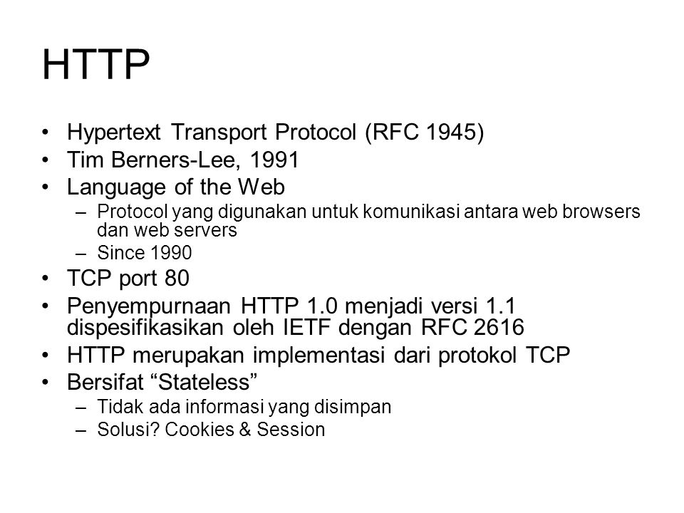 HTTP •Hypertext Transport Protocol (RFC 1945) •Tim Berners-Lee, 1991 •Language of the Web –Protocol yang digunakan untuk komunikasi antara web browser