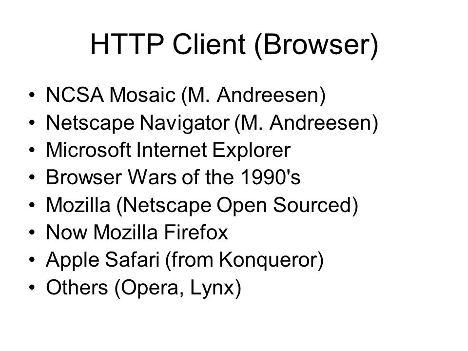 HTTP Client (Browser) •NCSA Mosaic (M. Andreesen) •Netscape Navigator (M. Andreesen) •Microsoft Internet Explorer •Browser Wars of the 1990's •Mozilla