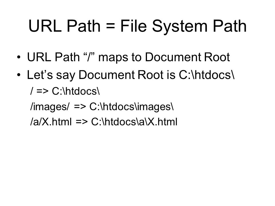 URL Path = File System Path •URL Path / maps to Document Root •Let's say Document Root is C:\htdocs\ / => C:\htdocs\ /images/ => C:\htdocs\images\ /a/X.html => C:\htdocs\a\X.html