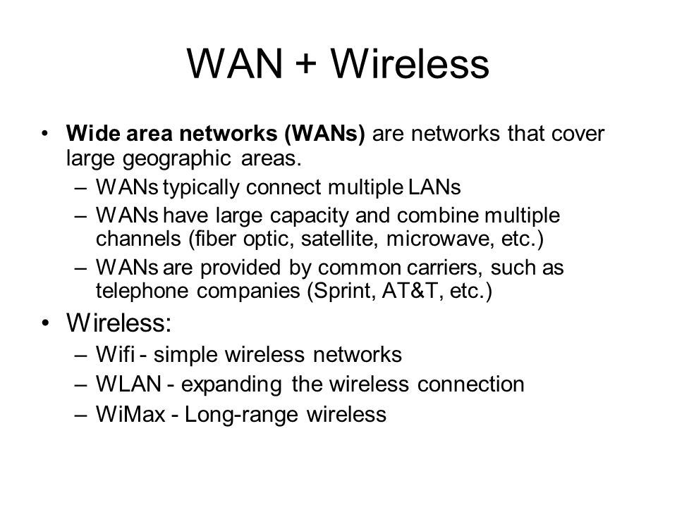 WAN + Wireless •Wide area networks (WANs) are networks that cover large geographic areas.