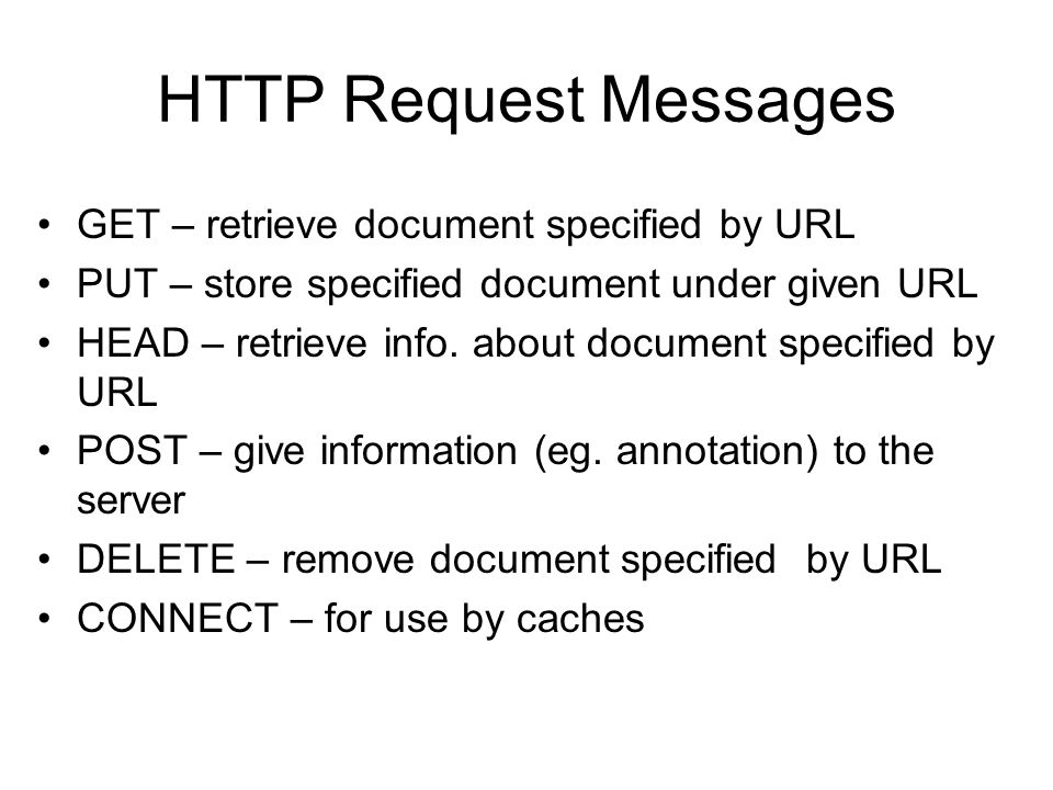 HTTP Request Messages •GET – retrieve document specified by URL •PUT – store specified document under given URL •HEAD – retrieve info.
