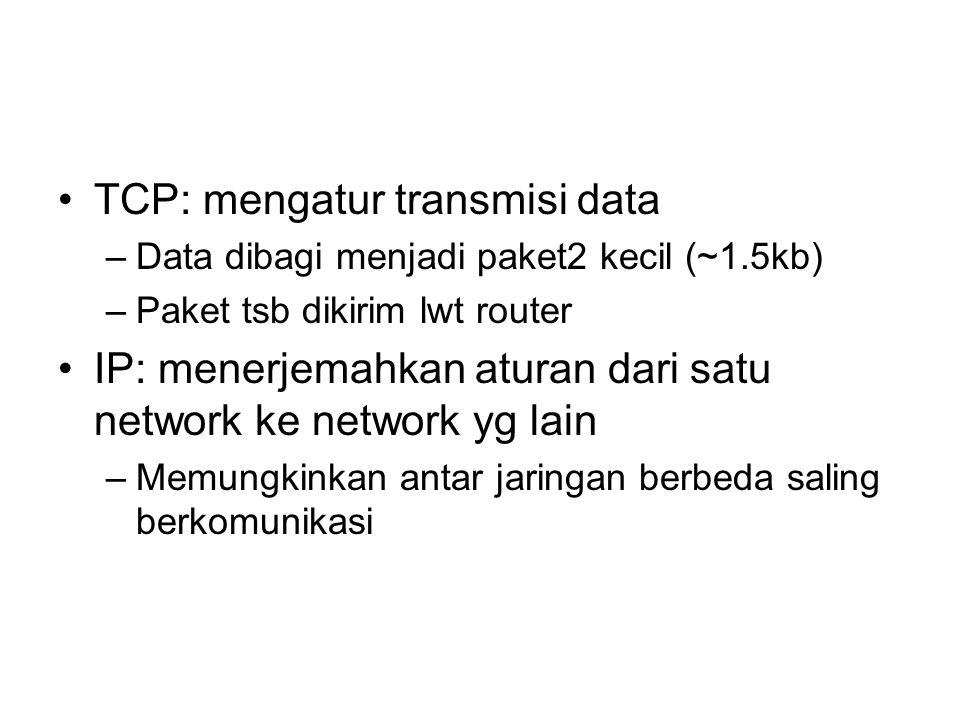 •TCP: mengatur transmisi data –Data dibagi menjadi paket2 kecil (~1.5kb) –Paket tsb dikirim lwt router •IP: menerjemahkan aturan dari satu network ke
