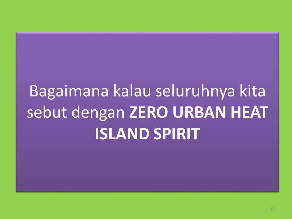 Bagaimana kalau seluruhnya kita sebut dengan ZERO URBAN HEAT ISLAND SPIRIT Bagaimana kalau seluruhnya kita sebut dengan ZERO URBAN HEAT ISLAND SPIRIT